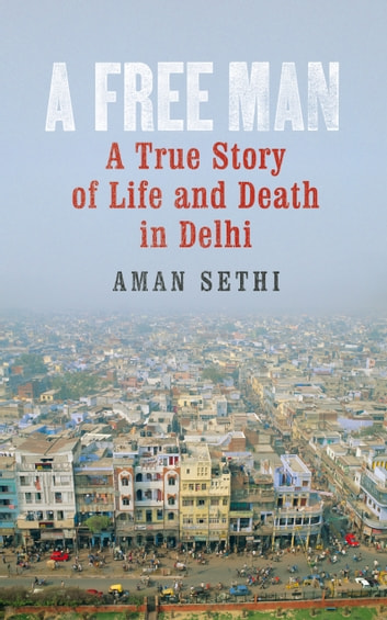 A Free Man - A True Story of Life and Death in Delhi ebook by Aman Sethi