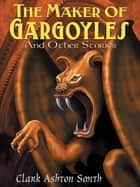 The Maker of Gargoyles and Other Stories ebook by Clark Ashton Smith