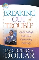 Breaking Out of Trouble - God's Failsafe System for Overcoming Adversity ebook by Creflo A. Dollar