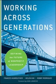Working Across Generations - Defining the Future of Nonprofit Leadership ebook by Frances Kunreuther,Helen Kim,Robby Rodriguez,Kim Klein