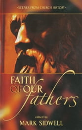Faith of Our Fathers - Scenes from Church History ebook by Mark Sidwell