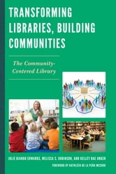 Transforming Libraries, Building Communities - The Community-Centered Library ebook by Julie Biando Edwards,Melissa S. Robinson,Kelley Rae Unger