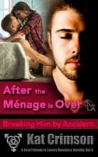 After the Ménage is Over: Breaking Him by Accident ebook by Kat Crimson