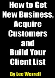 How to Get New Business, Acquire Customers and Build Your Client List ebook by Lee Werrell