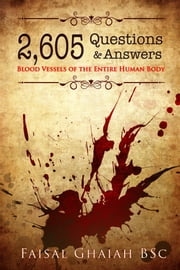 2,605 Questions and Answers: Blood Vessels of the Entire Human Body ebook by Faisal Ghaiah