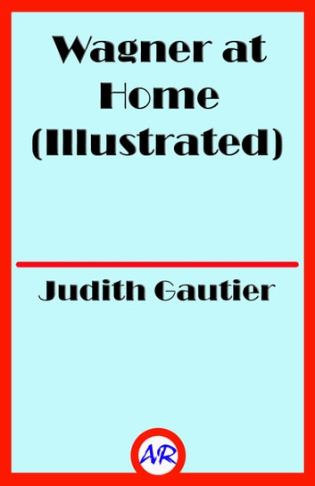 Wagner at Home (Illustrated) ebook by Judith Gautier