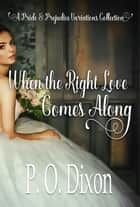 When the Right Love Comes Along - A Pride and Prejudice Variations Collection ebook by P. O. Dixon