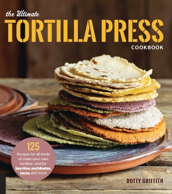 The Ultimate Tortilla Press Cookbook - 125 Recipes for All Kinds of Make-Your-Own Tortillas--and for Burritos, Enchiladas, Tacos, and More ebook by Dotty Griffith