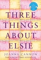 Three Things About Elsie ebook by Joanna Cannon