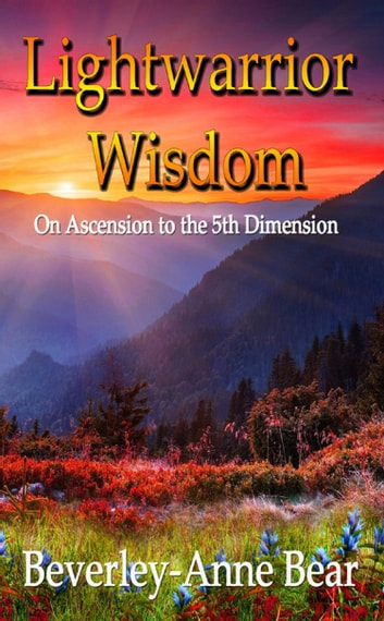 Light Warrior Wisdom - On Ascension to the 5th Dimension ebook by Beverley-Anne Bear