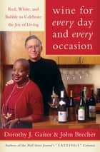 Wine for Every Day and Every Occasion - Living Well With Wine ebook by Dorothy J. Gaiter, John Brecher