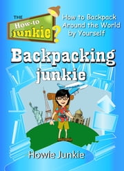 Backpacking Junkie: How to Backpack Around the World by Yourself ebook by Howie Junkie