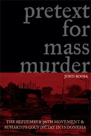 Pretext for Mass Murder: The September 30th Movement and Suharto's Coup d'État in Indonesia ebook by Roosa, John