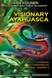 Visionary Ayahuasca - A Manual for Therapeutic and Spiritual Journeys ebook by Jan Kounen,Alejandro Jodorowsky
