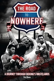 The Road to Nowhere - A Journey Through Boxing's Wastelands ebook by Tris Dixon