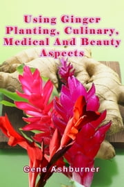 Using Ginger: Planting, Culinary, Medical And Beauty Aspects ebook by Gene Ashburner