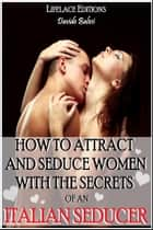 How to Attract and Seduce Women with the Secrets of an Italian Seducer ebook by Davide Balesi