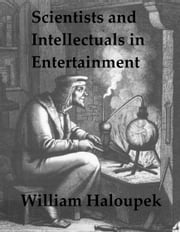 Scientists and Intellectuals in Entertainment ebook by William Haloupek