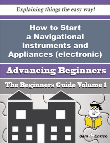 How to Start a Navigational Instruments and Appliances (electronic) Business (Beginners Guide) - How to Start a Navigational Instruments and Appliances (electronic) Business (Beginners Guide) ebook by Chin Leclair