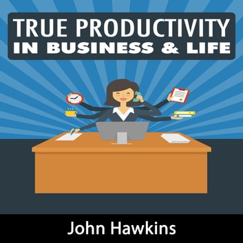 True Productivity in Business & Life audiobook by John Hawkins