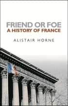 Friend or Foe - A History of France ebook by Sir Alistair Horne CBE