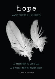 Hope and Other Luxuries - A Mother's Life with a Daughter's Anorexia ebook by Clare B. Dunkle