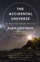 The Accidental Universe - The World You Thought You Knew ebook by Alan Lightman