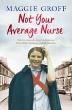 Not Your Average Nurse - From 1970s London to Outback Australia, the True Story of an Unlikely Girl and an Extraordinary Career ebook by Maggie Groff