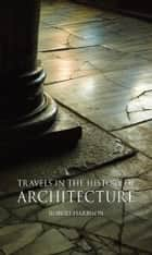 Travels in the History of Architecture ebook by Robert Harbison