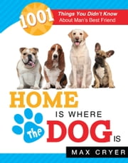 Home Is Where the Dog Is - 1001 Things You Didn't Know About Man's Best Friend ebook by Max Cryer