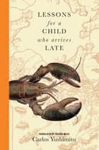 Lessons for a Child Who Arrives Late ebook by Valerie Miles, Carlos Yushimito
