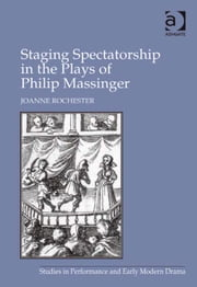Staging Spectatorship in the Plays of Philip Massinger ebook by Professor Joanne Rochester,Dr Helen Ostovich