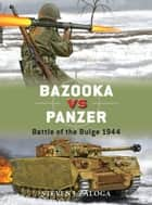 Bazooka vs Panzer - Battle of the Bulge 1944 eBook by Steven J. Zaloga, Alan Gilliland, Johnny Shumate