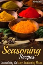 Seasoning Recipes: Unleashing 25 Easy Seasoning Mixes ebook by Martha Stone
