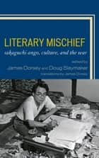 Literary Mischief - Sakaguchi Ango, Culture, and the War ebook by James Dorsey, Douglas Slaymaker, Ogino Anna,...