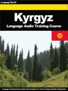 Kyrgyz Language Audio Training Course - Language Learning Country Guide and Vocabulary for Travel in Kyrgyz Republic (Kyrgyzstan) ebook by Language Recall