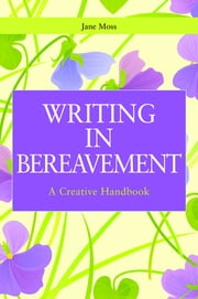 Writing in Bereavement - A Creative Handbook ebook by Jane Moss,Gillie Bolton