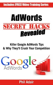 AdWords Secret Hacks Revealed: Killer Google AdWords Tips & Why They'll Crush Your Competition ebook by Phil Adair