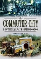 Commuter City - How the Railways Shaped London ebook by David Wragg