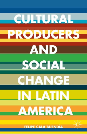 Cultural Producers and Social Change in Latin America ebook by Felipe Cala Buendía