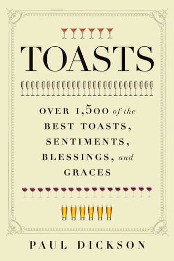 Toasts - Over 1,500 of the Best Toasts, Sentiments, Blessings, and Graces ebook by Paul Dickson