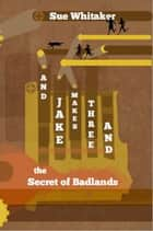 And Jake Makes Three And The Secrets Of Badlands ebook by Sue Whitaker