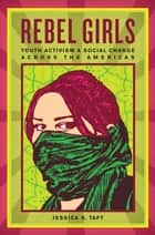 Rebel Girls - Youth Activism and Social Change Across the Americas ebook by Jessica K. Taft