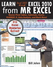 Learn Excel 2007 through Excel 2010 From MrExcel - Master Pivot Tables, Subtotals, Charts, VLOOKUP, IF, Data Analysis and Much More - 512 Excel Mysteries Solved ebook by Bill Jelen