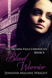 Blood Warrior (The Arcadia Falls Chronicles #4) ebook by Jennifer Malone Wright