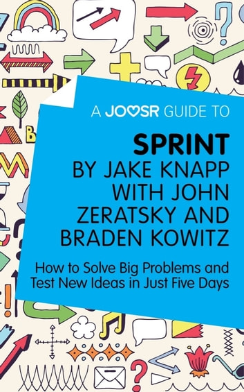 A Joosr Guide to... Sprint by Jake Knapp with John Zeratsky and Braden Kowitz: How to Solve Big Problems and Test New Ideas in Just Five Days ebook by Joosr
