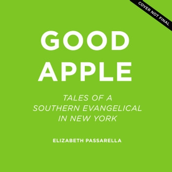 Good Apple - Tales of a Southern Evangelical in New York audiobook by Elizabeth Passarella