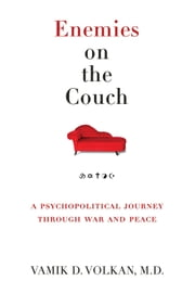 Enemies on the Couch - A Psychopolitical Journey Through War and Peace ebook by Vamik D. Volkan, MD