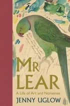 Mr Lear - A Life of Art and Nonsense ebook by Jenny Uglow
