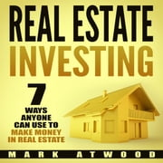 Real Estate Investing: 7 Ways ANYONE Can Use To Make Money In Real Estate audiobook by Mark Atwood